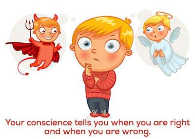 Your conscience is like a little voice inside of you that tells you when you are right and when you are wrong.
